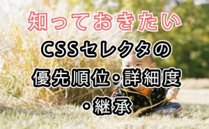 知っておきたいCSSセレクタの優先順位・詳細度・継承
