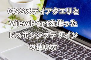 CSSメディアクエリとViewPortを使ったレスポンシブデザイン