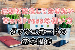 最初に設定しておきたいWordPressの使い方 ダッシュボードの基本操作