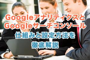 Google アナリティクスとサーチコンソールの仕組みと設定方法を徹底解説