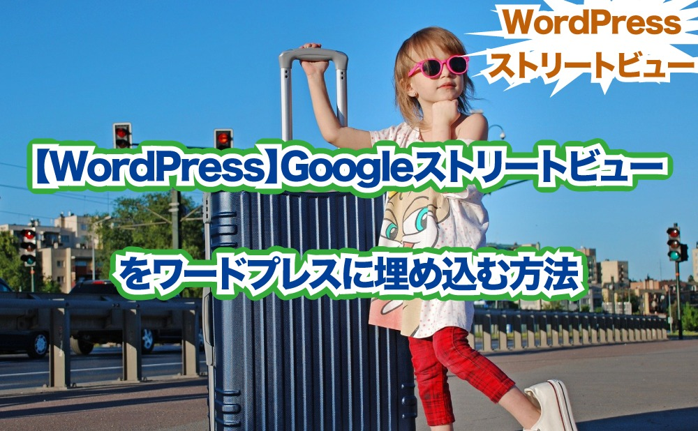 【WordPress】Googleストリートビュー をワードプレスに埋め込む方法