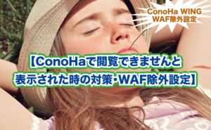 【ConoHaで閲覧できませんと 表示された時の対策・WAF除外設定】