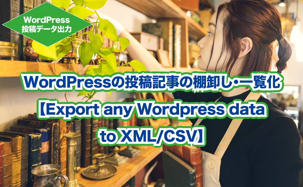 WordPressの投稿記事の棚卸し・一覧化 【Export any Wordpress data to XML/CSV】