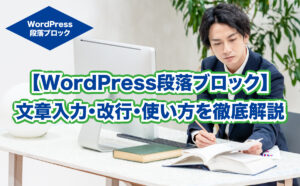 【WordPress段落ブロック】 文章入力・改行・使い方を徹底解説